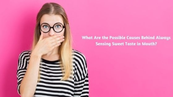 What Are the Possible Causes Behind Always Sensing Sweet Taste in Mouth?