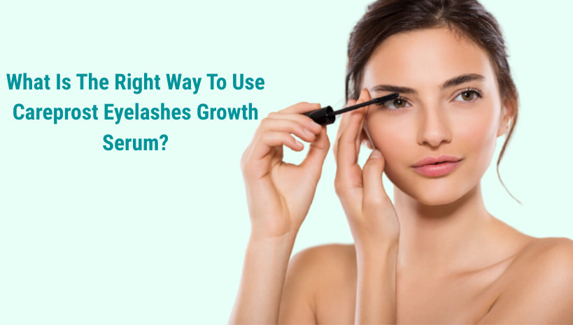 What Is The Right Way To Use Careprost Eyelashes Growth Serum? -